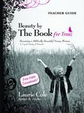 Beauty by the Book for Teens TEACHER GUIDE : Becoming a Biblically Beautiful Young Woman