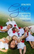 Mom Grace : Experiencing the Gifts of Motherhood