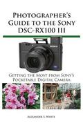 Photographer's Guide to the Sony DSC-RX100 III : Getting the Most from Sony's Pocketable Dig...
