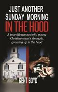 Just Another Sunday Morning in the Hood : A True-Life Account of a Young Christian Man's Str...
