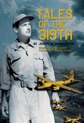 Tales of The 319th : The WWII Accounts of Courageous Aviators in a Fearful Time