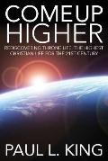 Come up Higher : Rediscovering Throne Life: the Highest Christian Life for the 21st Century