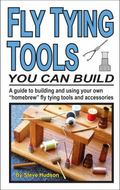 Fly Tying Tools You Can Build : A Guide to Building and Using Your Own Homebrew Fly Tying To...