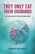 They Only Eat Their Husbands : Love, Travel, and the Power of Running Away