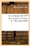 La Campagne de 1814 de La Guerre a Vienne. T 1 (Ed.1891-1895) (French Edition)