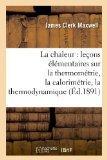 La Chaleur: Lecons Elementaires Sur La Thermometrie, La Calorimetrie, La Thermodynamique (Ed...