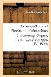 Le Magnetisme Et L'Electricite. Phenomenes Electro-Magnetiques, Eclairage Electrique, (Ed.18...