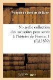 Nouvelle Collection Des Memoires Pour Servir A L'Histoire de France. 1 (Ed.1839) (French Edi...