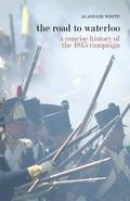 Road to Waterloo : A Concise History of the 1815 Campaign