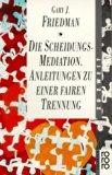 Die Scheidungs- Mediation. Anleitungen zu einer fairen Trennung.