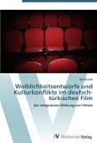 Weiblichkeitsentwürfe und Kulturkonflikte im deutsch-türkischen Film: Zur integrativen Wirku...