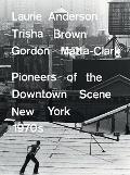Laurie Anderson, Trisha Brown, Gordon Matta-Clark: Pioneers of the Downtown Scene, New York ...