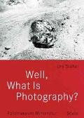 Well, What Is Photography A Lecture on Photography on the Occasion of the 10th Anniversary o...