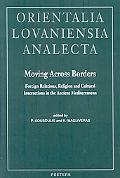 Moving Across Borders: Foreign Relations, Religion and Cultural Interactions in the Ancient ...