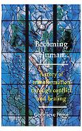 Becoming Human A Story Of Transformation Through Conflict And Healing