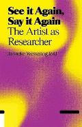 See It Again, Say It Again : The Artist as Researcher