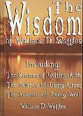 The Wisdom of Wallace D. Wattles - Including: The Science of Getting Rich, the Science of Be...