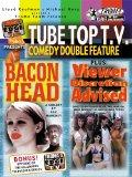 Tube Top T.V. Comedy Double Feature: Viewer Discretion Advised/Bacon Head
