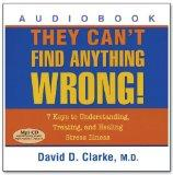 They Can't Find Anything Wrong! 7 Keys to Understanding, Treating, and Healing Stress Illnes...