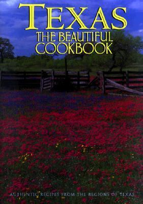 Texas the Beautiful Cookbook Authentic Recipes from the Regions of Texas