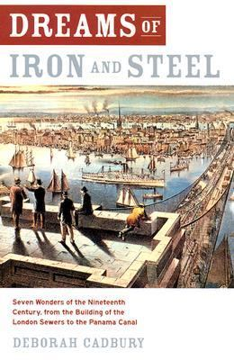 Dreams of Iron and Steel Seven Wonders of the Nineteenth Century, from the Building of the London Sewers to the Panama Canal