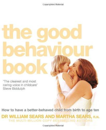 The Good Behaviour Book: To Have a Better-Behaved Child from Birth to Age Ten. William Sears and Martha Sears How to Have a Better-Behaved Chil