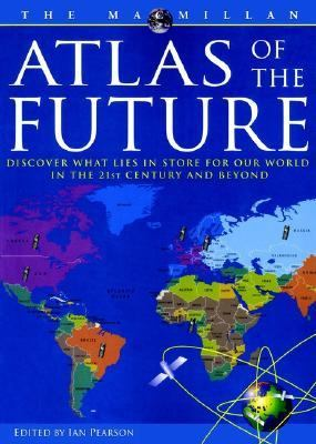 Atlas of the Future: Discover What Lies in Store for Our World in the 21st Century and Beyond