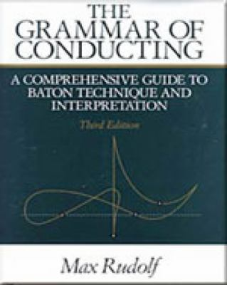 Grammar of Conducting A Comprehensive Guide to Baton Technique and Interpretation
