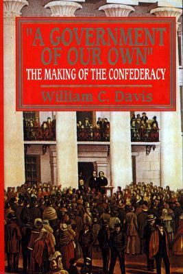 Government of Our Own The Making of the Confederacy
