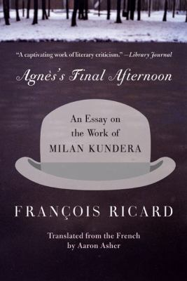 Agnes's Final Afternoon An Essay on the Work of Milan Kundera
