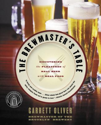 Brewmaster's Table Discovering the Pleasures of Real Beer With Real Food