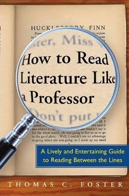 How to Read Literature Like a Professor A Lively and Entertaining Guide to Reading Between the Lines