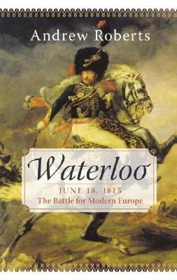 Waterloo June 18, 1815 the Battle for Modern Europe