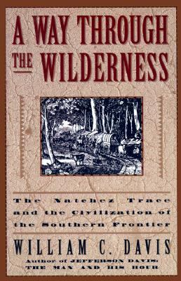 Way through the Wilderness: The Natchez Trace and the Civilization of the Southern Frontier - William C. Davis - Hardcover - 1st ed