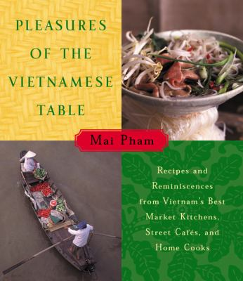 Pleasures of the Vietnamese Table Recipes and Reminiscences from Vietnam's Best Market Kitchens, Street Cafes, and Home Cooks