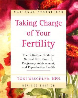 Taking Charge of Your Fertility The Definitive Guide to Natural Birth Control, Pregnancy Achievement, and Reproductive Health