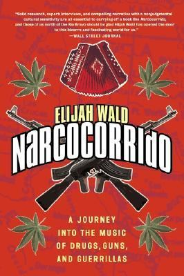 Narcocorrido A Journey into the Music of Drugs, Guns, and Guerrillas