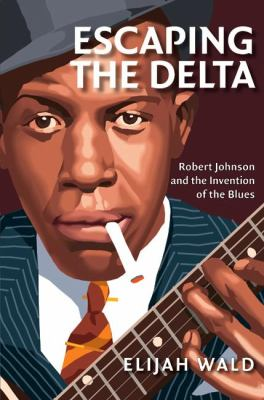 Escaping the Delta Robert Johnson and the Invention of the Blues