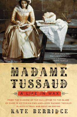 Madame Tussaud A Life in Wax