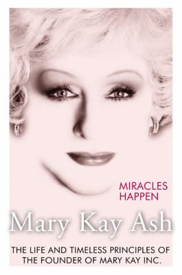 Miracles Happen The Life and Timeless Principles of the Founder of Mary Kay Inc