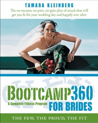 Bootcamp 360 A Complete Fitness Program For Brides The Few, The Proud, The Fit; The No-Excuses, No-Pain, No-Gain Plan Of Attact That Will Get You Fit For Your Wedding Day And Happily Ever After