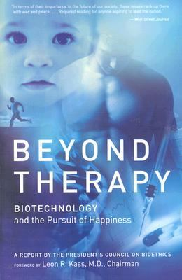 Beyond Therapy Biotechnology and the Pursuit of Happiness a Report by the President's Council on Bioethics