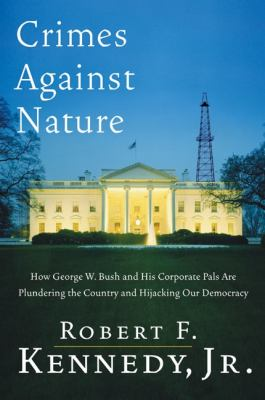 Crimes Against Nature How George W. Bush and His Corporate Pals Are Plundering the Country and Highjacking Our Democracy