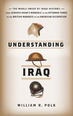 Understanding Iraq The Whole Sweep of Iraqi History, From Genghis Khan's Mongols To The Ottoman Turks To The British Mandate To The American Occupation