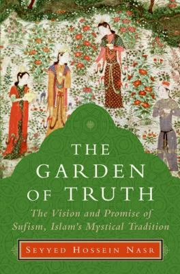 Garden of Truth The Promise of Sufism, Islam's Mystical Tradition