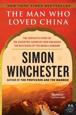 Man Who Loved China: The Fantastic Story of the Eccentric Scientist Who Unlocked the Mysteries of the Middle Kingdom