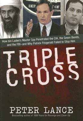 Triple Cross How Bin Laden's master spy Penetrated the Cia, the Green Berets, and the Fbi,--And Why Patrick Fitzgerald Failed to Stop Him