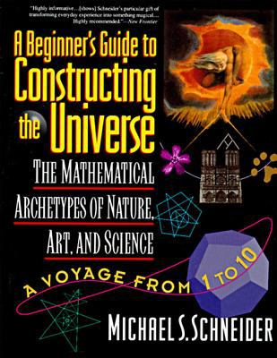 Beginner's Guide to Constructing the Universe The Mathematical Archetypes of Nature, Art, and Science