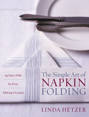Simple Art of Napkin Folding 94 Fancy Folds for Every Tabletop Occasion
