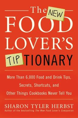 New Food Lover's Tiptionary More Than 6,000 Food and Drink Tips, Secrets, Shortcuts, and Other Things Cookbooks Never Tell You